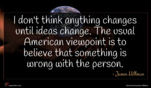 James Hillman quote : I don't think anything ...