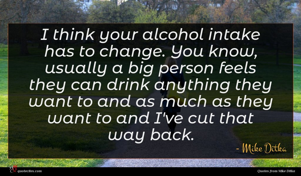I think your alcohol intake has to change. You know, usually a big person feels they can drink anything they want to and as much as they want to and I've cut that way back.