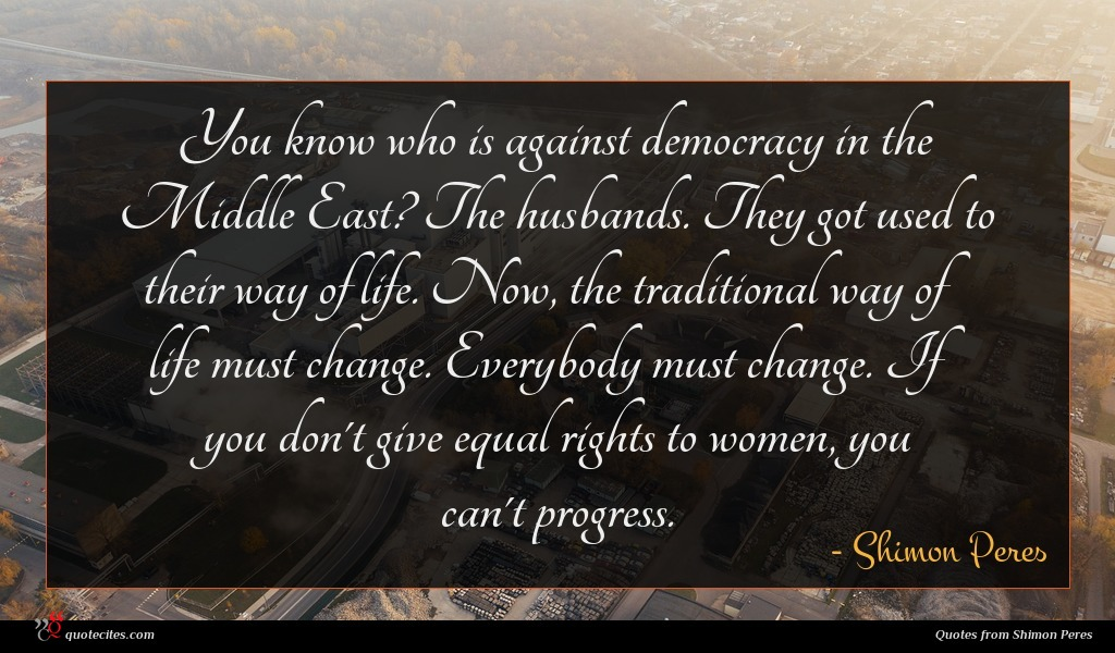 You know who is against democracy in the Middle East? The husbands. They got used to their way of life. Now, the traditional way of life must change. Everybody must change. If you don't give equal rights to women, you can't progress.