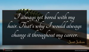 Janet Jackson quote : I always get bored ...