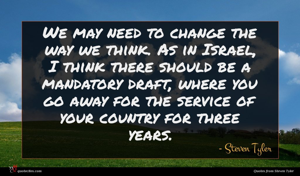 We may need to change the way we think. As in Israel, I think there should be a mandatory draft, where you go away for the service of your country for three years.