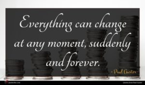 Paul Auster quote : Everything can change at ...