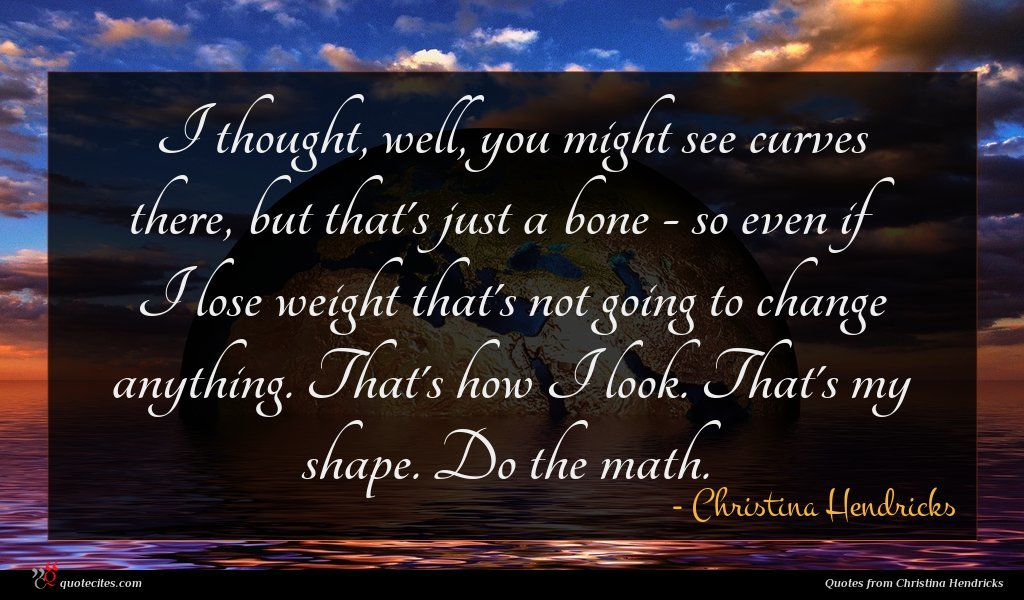 I thought, well, you might see curves there, but that's just a bone - so even if I lose weight that's not going to change anything. That's how I look. That's my shape. Do the math.