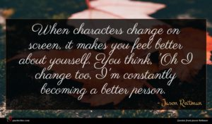 Jason Reitman quote : When characters change on ...