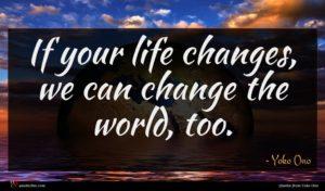 Yoko Ono quote : If your life changes ...