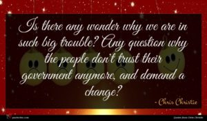Chris Christie quote : Is there any wonder ...