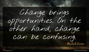 Michael Porter quote : Change brings opportunities On ...