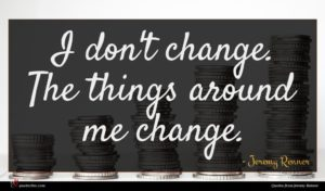 Jeremy Renner quote : I don't change The ...