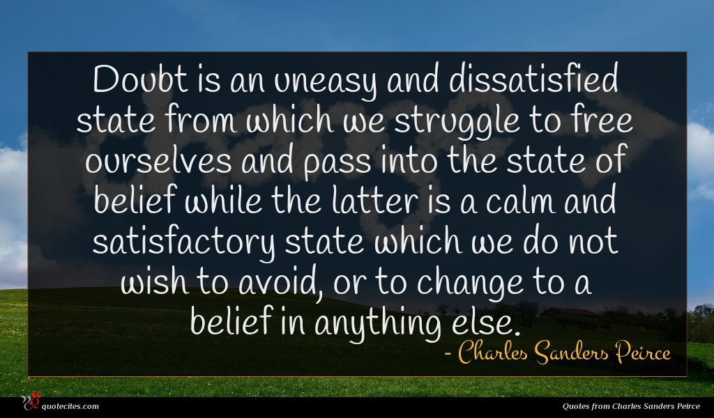 Doubt is an uneasy and dissatisfied state from which we struggle to free ourselves and pass into the state of belief while the latter is a calm and satisfactory state which we do not wish to avoid, or to change to a belief in anything else.