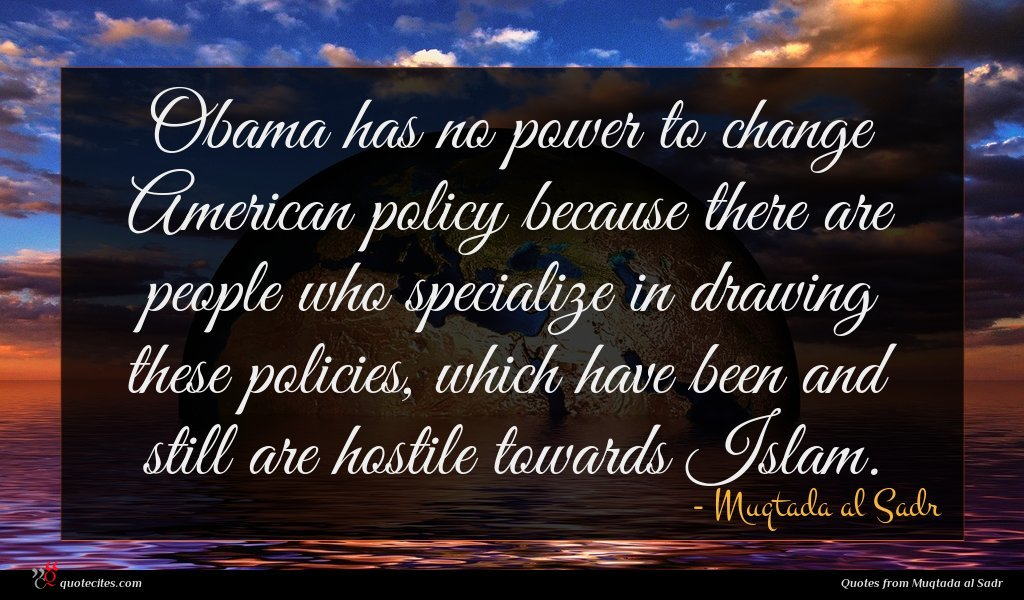 Obama has no power to change American policy because there are people who specialize in drawing these policies, which have been and still are hostile towards Islam.