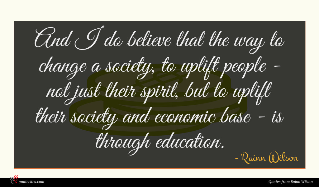 And I do believe that the way to change a society, to uplift people - not just their spirit, but to uplift their society and economic base - is through education.