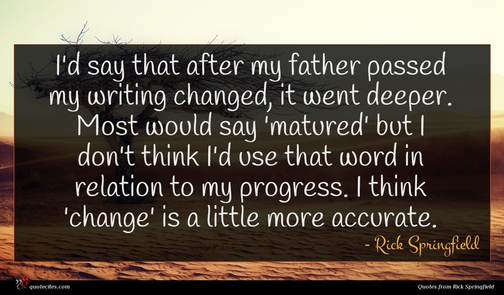I'd say that after my father passed my writing changed, it went deeper. Most would say 'matured' but I don't think I'd use that word in relation to my progress. I think 'change' is a little more accurate.