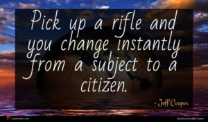 Jeff Cooper quote : Pick up a rifle ...