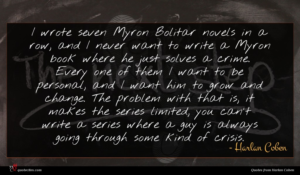 I wrote seven Myron Bolitar novels in a row, and I never want to write a Myron book where he just solves a crime. Every one of them I want to be personal, and I want him to grow and change. The problem with that is, it makes the series limited, you can't write a series where a guy is always going through some kind of crisis.