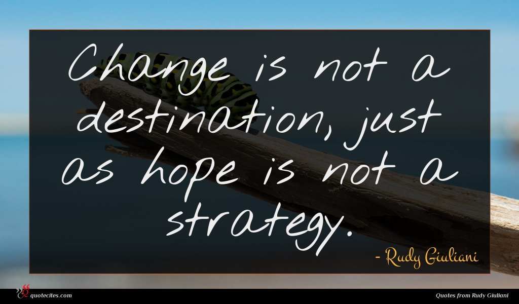 Change is not a destination, just as hope is not a strategy.