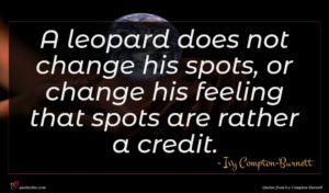 Ivy Compton-Burnett quote : A leopard does not ...