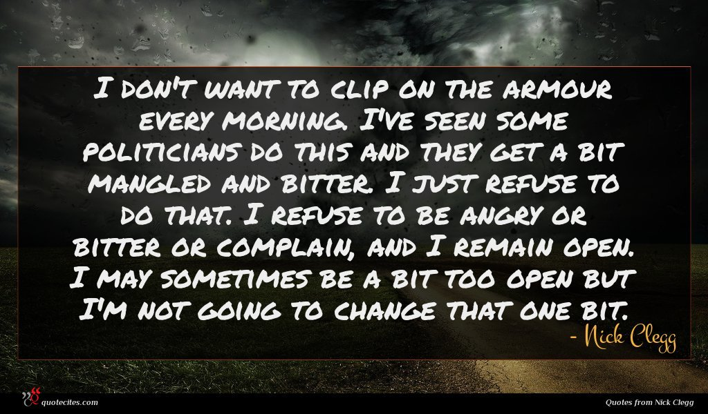 I don't want to clip on the armour every morning. I've seen some politicians do this and they get a bit mangled and bitter. I just refuse to do that. I refuse to be angry or bitter or complain, and I remain open. I may sometimes be a bit too open but I'm not going to change that one bit.