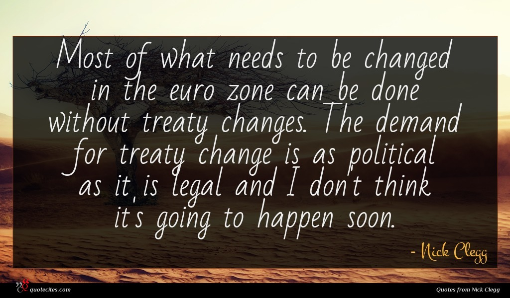 Most of what needs to be changed in the euro zone can be done without treaty changes. The demand for treaty change is as political as it is legal and I don't think it's going to happen soon.