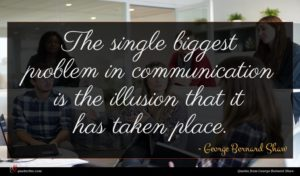 George Bernard Shaw quote : The single biggest problem ...