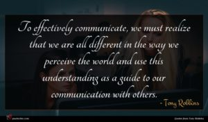 Tony Robbins quote : To effectively communicate we ...