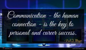 Paul J. Meyer quote : Communication - the human ...