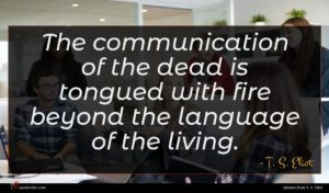 T. S. Eliot quote : The communication of the ...