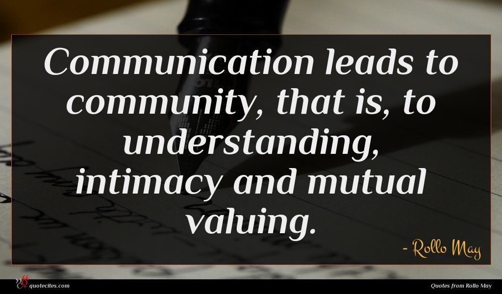 Communication leads to community, that is, to understanding, intimacy and mutual valuing.