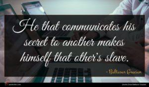 Baltasar Gracian quote : He that communicates his ...