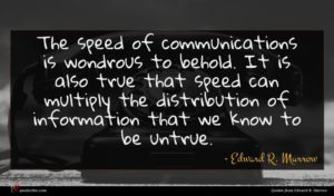 Edward R. Murrow quote : The speed of communications ...