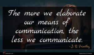 J. B. Priestley quote : The more we elaborate ...