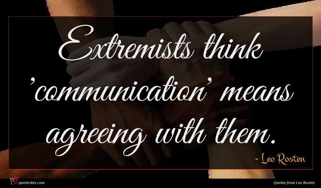Photo of Leo Rosten quote : Extremists think 'communication' means …
