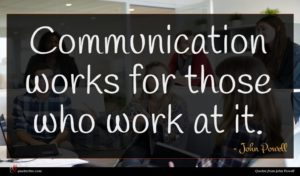 John Powell quote : Communication works for those ...