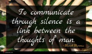 Marcel Marceau quote : To communicate through silence ...