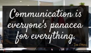 Tom Peters quote : Communication is everyone's panacea ...