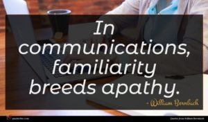 William Bernbach quote : In communications familiarity breeds ...