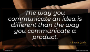 Frank Luntz quote : The way you communicate ...