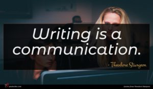 Theodore Sturgeon quote : Writing is a communication ...