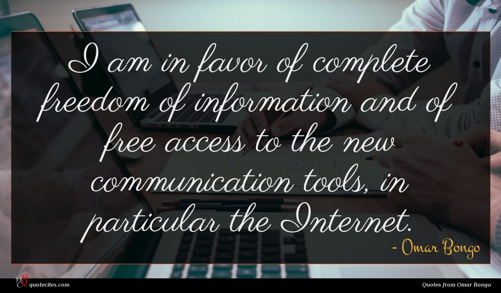 I am in favor of complete freedom of information and of free access to the new communication tools, in particular the Internet.