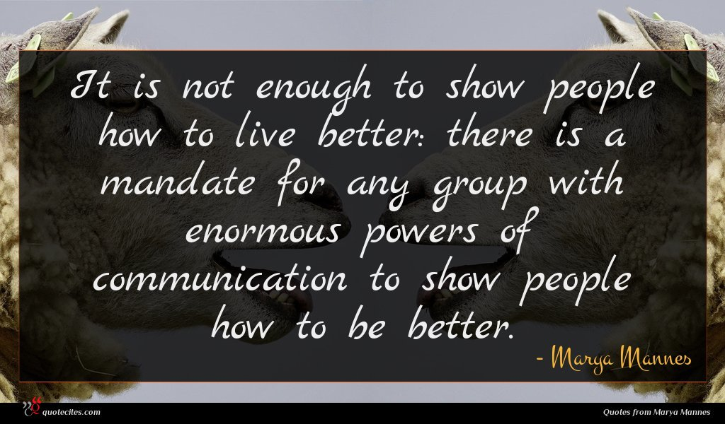 It is not enough to show people how to live better: there is a mandate for any group with enormous powers of communication to show people how to be better.