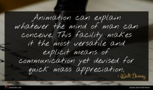 Walt Disney quote : Animation can explain whatever ...