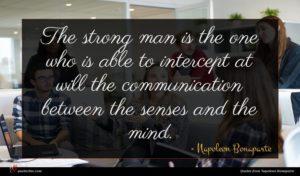 Napoleon Bonaparte quote : The strong man is ...