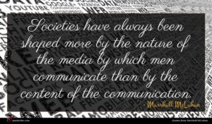 Marshall McLuhan quote : Societies have always been ...