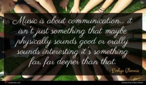 Evelyn Glennie quote : Music is about communication ...