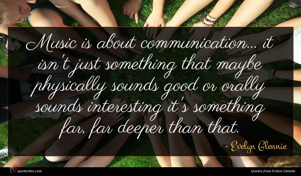 Music is about communication... it isn't just something that maybe physically sounds good or orally sounds interesting it's something far, far deeper than that.