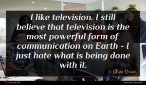 Alton Brown quote : I like television I ...