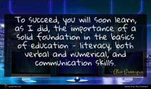 Alan Greenspan quote : To succeed you will ...