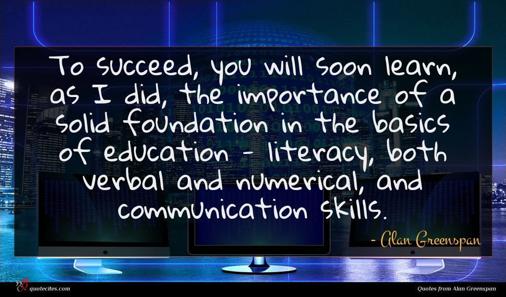 To succeed, you will soon learn, as I did, the importance of a solid foundation in the basics of education - literacy, both verbal and numerical, and communication skills.