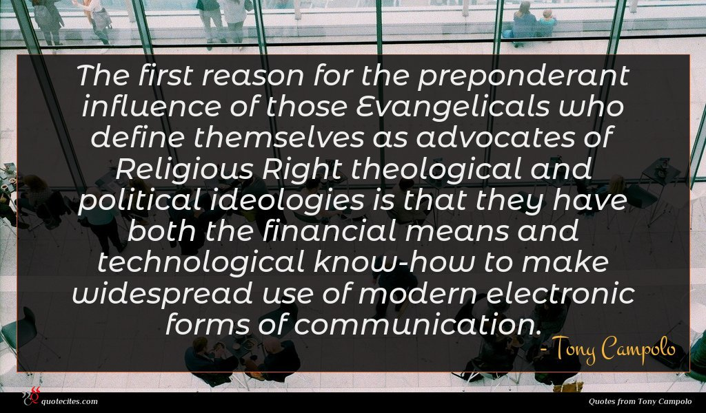The first reason for the preponderant influence of those Evangelicals who define themselves as advocates of Religious Right theological and political ideologies is that they have both the financial means and technological know-how to make widespread use of modern electronic forms of communication.