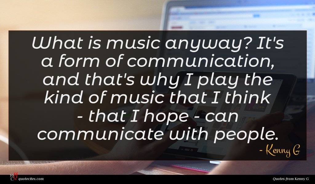 What is music anyway? It's a form of communication, and that's why I play the kind of music that I think - that I hope - can communicate with people.