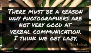 Annie Leibovitz quote : There must be a ...